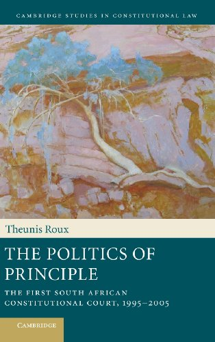 The Politics of Principle: The First South African Constitutional Court, 1995-2005 (Cambridge Studies in Constitutional