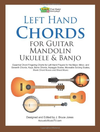 Left Hand Chords for Guitar, Mandolin, Ukulele and Banjo: Essential Chord Fingering Charts for Left Hand Players for the Major, Minor, and Seventh ... Scales, Blank Chord Boxes and Sheet Music