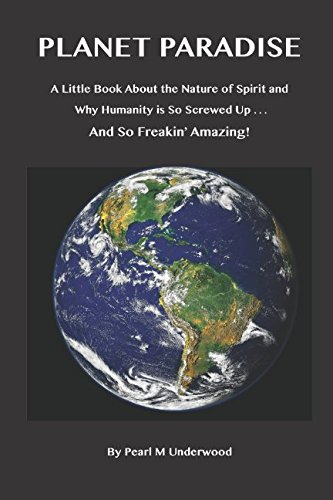 Planet Paradise: A Little Book About the Nature of Spirit and Why Humanity is so Screwed Up . . .   And so Freakin' Amazing