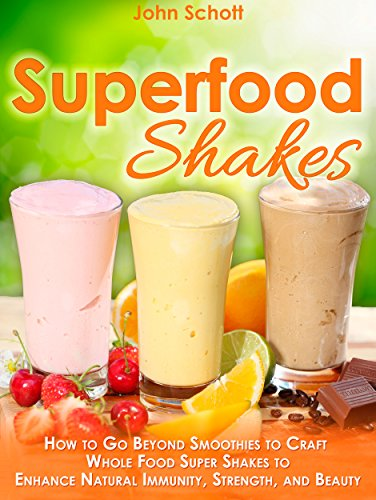 Superfood Shakes: How to Go Beyond Smoothies to Craft Whole-Food Super Shakes to Enhance Natural Immunity, Strength, and Beauty by John Schott
