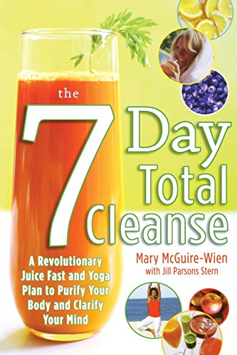 The Seven-Day Total Cleanse: A Revolutionary New Juice Fast and Yoga Plan to Purify Your Body and Clarify the Mind by Mary McGuire-Wien, Jill Stern