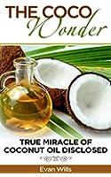 THE COCO WONDER - True Miracle OF Coconut Oil Disclosed ( Coconut Oil Health Benefits, Coconut Oil and Fat burning, Coconut Oil Detox, Coconut Oil and ... Secrets, Coconut Oil  ) (English Edition)