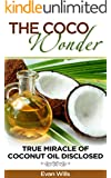 THE COCO WONDER - True Miracle OF Coconut Oil Disclosed ( Coconut Oil Health Benefits, Coconut Oil and Fat burning, Coconut Oil Detox, Coconut Oil and ... Secrets, Coconut Oil  ) (English Edition)