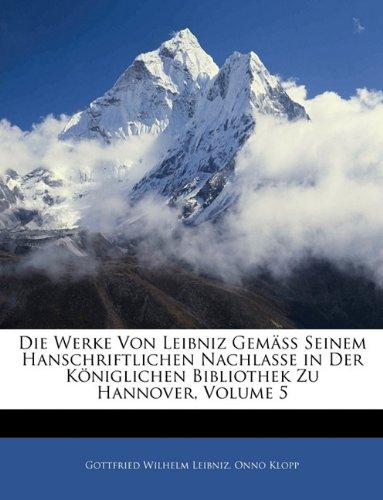 Die Werke von Leibniz Gemäss seinem Hanschriftlichen nachlasse in der Königlichen Bibliothek zu Hannover, Fünfter Band
