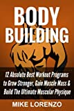 Bodybuilding: 12 Absolute Best Workout Programs to Grow Stronger, Gain Muscle Mass, & Build The Ultimate Muscular Physique