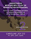 Understanding Medicare MDS 3.0 for the Rehabilitation Professional: ICD-10, G Codes, Goal Writing and Ethics for Subacute Rehabilitation and Skilled Nursing Home Facilities