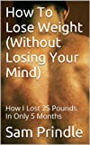 img - for How To Lose Weight (Without Losing Your Mind): How I Lost 25 Pounds In Only 5 Months book / textbook / text book