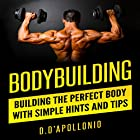 Bodybuilding: Building the Perfect Body with Simple Hints and Tips Hörbuch von Daniel D'Apollonio Gesprochen von: Kyle Jackson