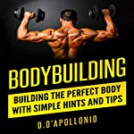 Bodybuilding: Building the Perfect Body with Simple Hints and Tips | Daniel D'Apollonio