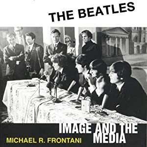 The Beatles: Image and the Media | [Michael R. Frontani]
