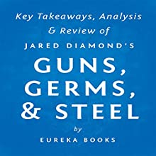 Guns, Germs, & Steel: The Fates of Human Societies by Jared Diamond: Key Takeaways, Analysis & Review (       UNABRIDGED) by  Eureka Books Narrated by Michael Pauley