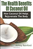 Ashley Rainford The Health Benefits Of Coconut Oil: How Coconut Oil Helps Rejuvenate The Body