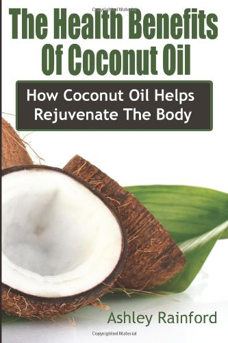 The Health Benefits Of Coconut Oil: How Coconut Oil Helps Rejuvenate The Body