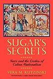 Vera M. Kutzinski Sugar's Secrets: Race and the Erotics of Cuban Nationalism (New World Studies)