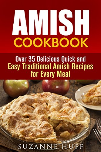 Amish Cookbook: Over 35 Delicious Quick and Easy Traditional Amish Recipes for Every Meal (Breads and Soup Recipes) by Suzanne Huff