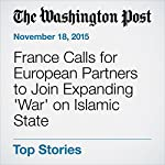 France Calls for European Partners to Join Expanding 'War' on Islamic State | Missy Ryan,Anthony Faiola,Brian Murphy