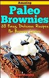 Amazing Paleo Brownies: 35 Easy, Delicious Recipes for Brownie Lovers: Amazing Paleo Brownies: 35 Easy, Delicious Recipes for Brownie Lovers