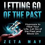Letting Go of the Past: Hypnosis to Heal Your Life, Let Go of the Past and Move On | Zeta May