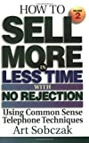 How to Sell More in Less Time, With No Rejection, Using Common Sense: Telephone Techniques