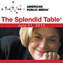 The Splendid Table, July 31, 2015  by Lynne Rossetto Kasper Narrated by Lynne Rossetto Kasper