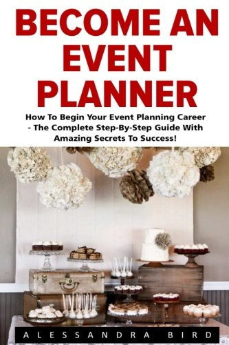 Become An Event Planner: How To Begin Your Event Planning Career - The Complete Step-By-Step Guide With Amazing Secrets To Success (Event Planning, Event Planning Career, Wedding Planning)
