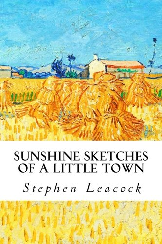 the works of a satire in the sunshine sketches of a little town by stephen leacock Stephen leacock's sunshine sketches of a little town is probably one of my all-time favourite canadian novels i first read it in university, and, strange for someone.