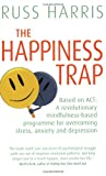 Russ Harris The Happiness Trap (Based on ACT: A revolutionary mindfulness-based programme for overcoming stress, anxiety and depression)