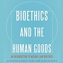 Bioethics and the Human Goods: An Introduction to Natural Law Bioethics Audiobook by Alfonso Gómez-Lobo, John Keown Narrated by Stuart Appleton