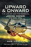Image of UPWARD AND ONWARD: LIFE OF AIR VICE-MARSHAL JOHN HOWE CB, CBE, AFC