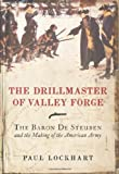 Drillmaster of Valley Forge: The Baron De Steuben and the Making of the American