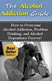 The Alcohol Addiction Guide: How to Overcome Alcoholism, Alcohol Addiction, and Alcohol Dependence Forever! (Alcoholism, Alcohol Addiction, Alcohol Dependence)