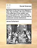Narrative of the loss of His Majesty's ship, the Litchfield, off coast of Africa.: The sufferings of the captain and surviving part of his crew,under ... Journal kept by Lieutenant James Sutherland. (1171392109) by Sutherland, James