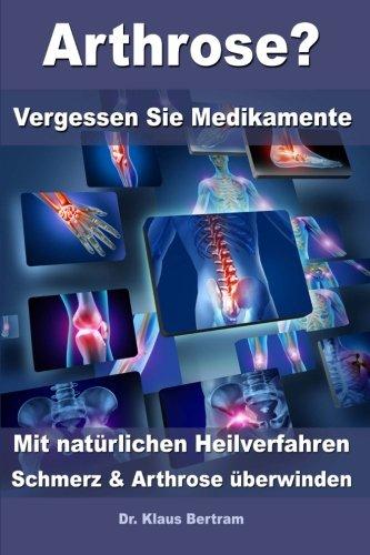 Arthrose? - Vergessen Sie Medikamente - Mit natürlichen Heilverfahren Schmerz und Arthrose überwinden