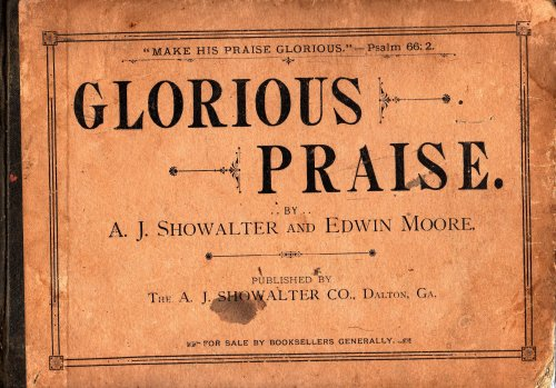 Glorious Praise. A New And Choice Collection Of Music, Consisting Of Glees, Part-Songs, Hymn-Tunes, Anthems, Gospel Songs, Choruses, Etc. Together With New Rudiments Of Music Designed For Day Schools, Singing Schools, Institutes, Conventions...