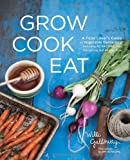 Grow Cook Eat: A Food Lovers Guide to Vegetable Gardening, Including 50 Recipes, Plus Harvesting and Storage Tips