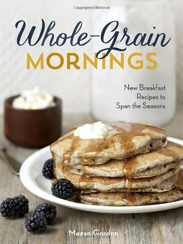 Whole-Grain Mornings: New Breakfast Recipes to Span the Seasons by Megan Gordon