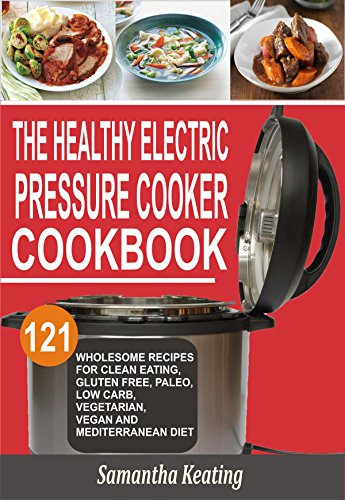The Healthy Electric Pressure Cooker Cookbook: 121 Wholesome Recipes For Clean eating, Gluten free, Paleo, Low carb, Vegetarian, Vegan And Mediterranean diet by Samantha Keating