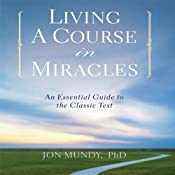 Living a Course in Miracles: An Essential Guide to the Classic Text | [Jon Mundy Ph.D.]
