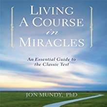 Living a Course in Miracles: An Essential Guide to the Classic Text (       UNABRIDGED) by Jon Mundy Ph.D. Narrated by Jon Mundy Ph.D.
