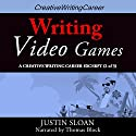 Writing Video Games: Creative Writing Career Excerpts, Book 2 (       UNABRIDGED) by Justin Sloan Narrated by Thomas Block