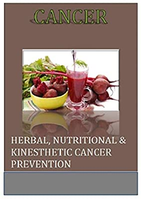 Cancer: Herbal, Nutritional & Kinesthetic Cancer Prevention (Cancer Cure, Herbal Solution, Cancer Prevent, Delay and Treat Cancer)