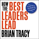 How the Best Leaders Lead: Proven Secrets to Getting the Most Out of Yourself and Others (       UNABRIDGED) by Brian Tracy Narrated by Brian Tracy