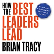 How the Best Leaders Lead: Proven Secrets to Getting the Most Out of Yourself and Others | [Brian Tracy]