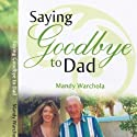 Saying Goodbye to Dad: A Journey through Grief of Loss of a Parent Audiobook by Mandy Warchola Narrated by Amy Simpson