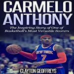 Carmelo Anthony: The Inspiring Story of One of Basketball's Most Versatile Scorers | Clayton Geoffreys