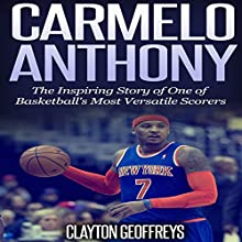 Carmelo Anthony: The Inspiring Story of One of Basketball's Most Versatile Scorers (       UNABRIDGED) by Clayton Geoffreys Narrated by Scott Clem