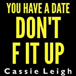 You Have a Date, Don't F It Up | Cassie Leigh