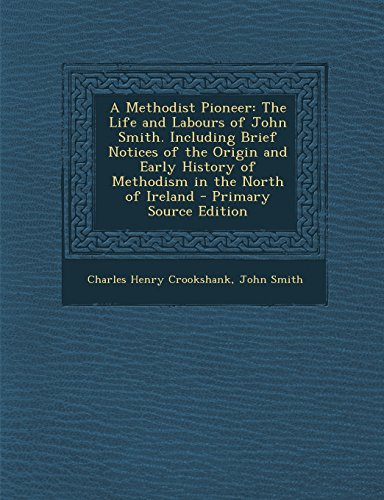 A Methodist Pioneer: The Life and Labours of John Smith. Including Brief Notices of the Origin and Early History of Methodism in the North of Ireland