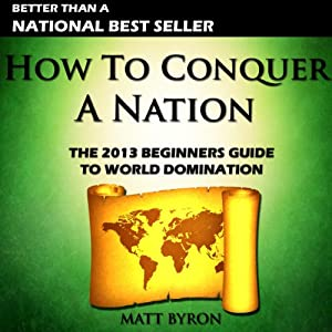 How to Conquer a Nation: The 2013 Beginners Guide to World Domination | [Matt Byron]