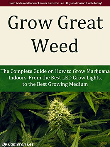 Grow Great Weed: The Complete Guide on How to Grow Marijuana Indoors, From The Best LED Grow Lights of 2015, to the Best Growing Medium